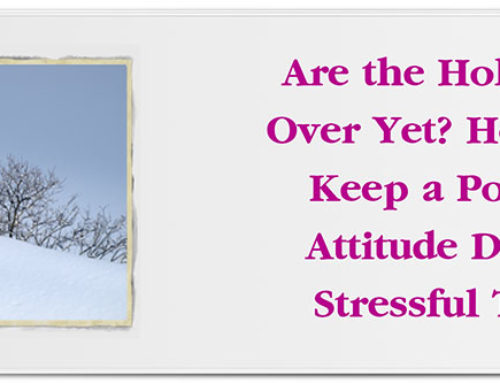 Are the Holidays Over Yet? How to Keep a Positive Attitude During Stressful Times