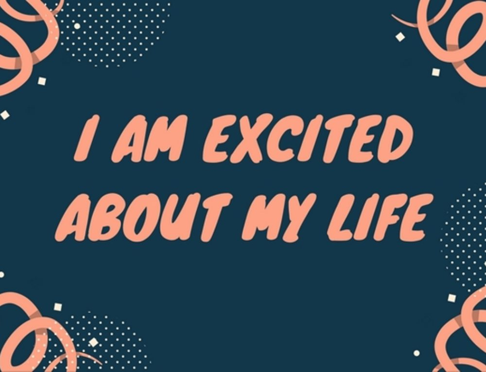 I am excited about my life