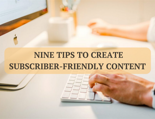 Nine Tips to Create Subscriber-Friendly Content